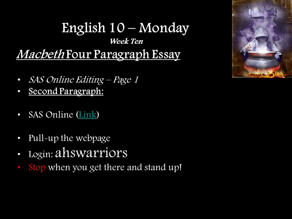 Macbeth Four Paragraph Essay SAS Online Editing – Page 1 Second Paragraph: SAS Online (Link)Link Pull-up the webpage Login: ahswarriors Stop when you get there and stand up.