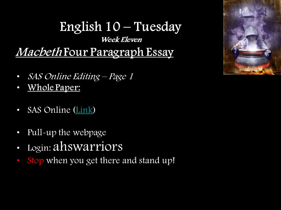 Macbeth Four Paragraph Essay SAS Online Editing – Page 1 Whole Paper: SAS Online (Link)Link Pull-up the webpage Login: ahswarriors Stop when you get there and stand up.