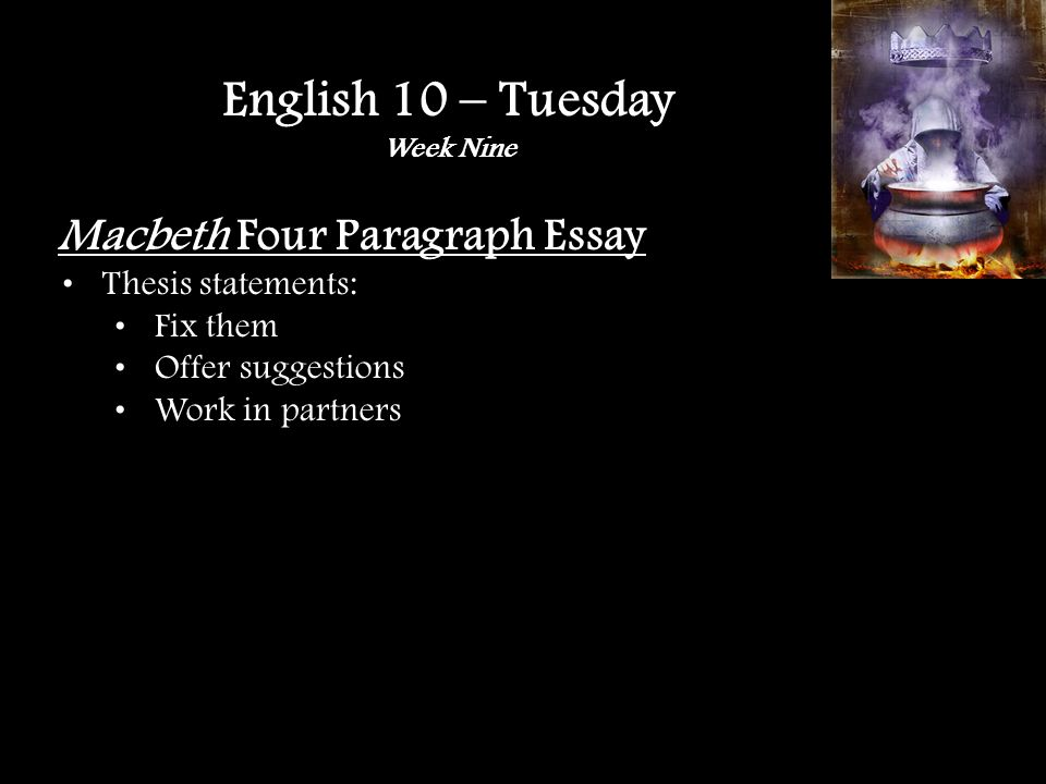 Macbeth Four Paragraph Essay Thesis statements: Fix them Offer suggestions Work in partners English 10 – Tuesday Week Nine