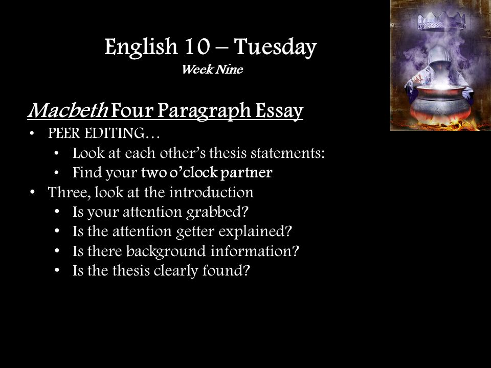 Macbeth Four Paragraph Essay PEER EDITING… Look at each others thesis statements: Find your two oclock partner Three, look at the introduction Is your attention grabbed.