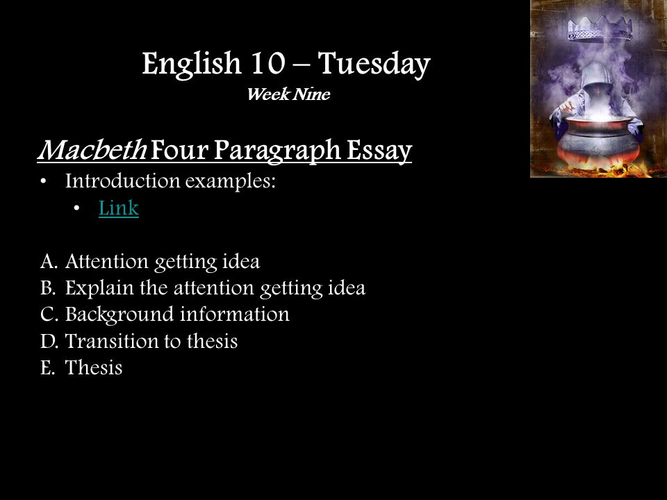 Macbeth Four Paragraph Essay Introduction examples: Link A.Attention getting idea B.Explain the attention getting idea C.Background information D.Transition to thesis E.Thesis English 10 – Tuesday Week Nine