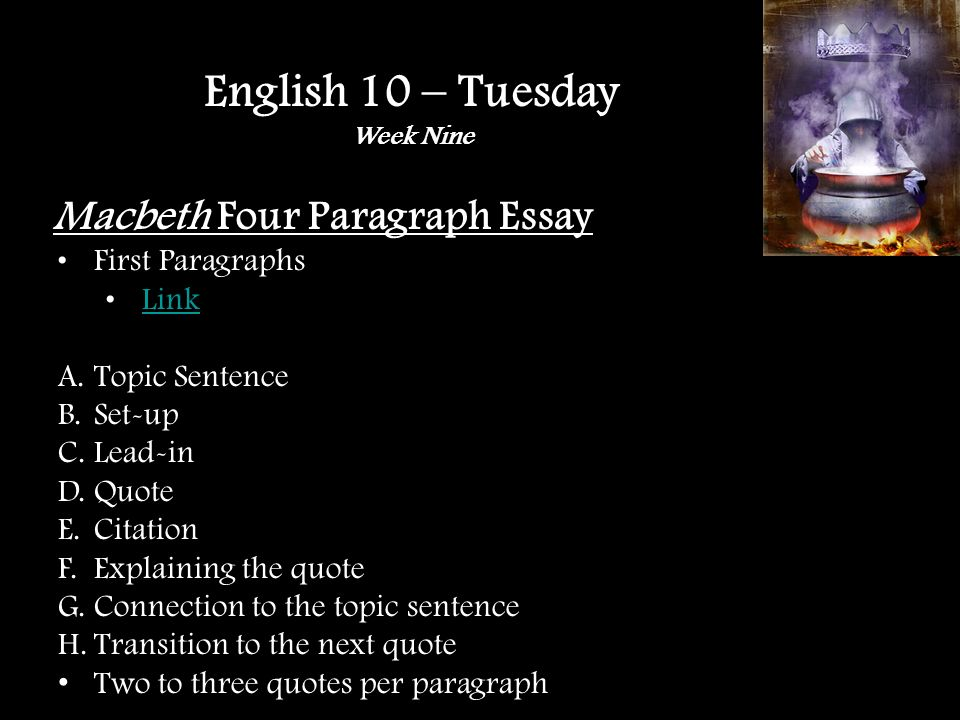 Macbeth Four Paragraph Essay First Paragraphs Link A.Topic Sentence B.Set-up C.Lead-in D.Quote E.Citation F.Explaining the quote G.Connection to the topic sentence H.Transition to the next quote Two to three quotes per paragraph English 10 – Tuesday Week Nine