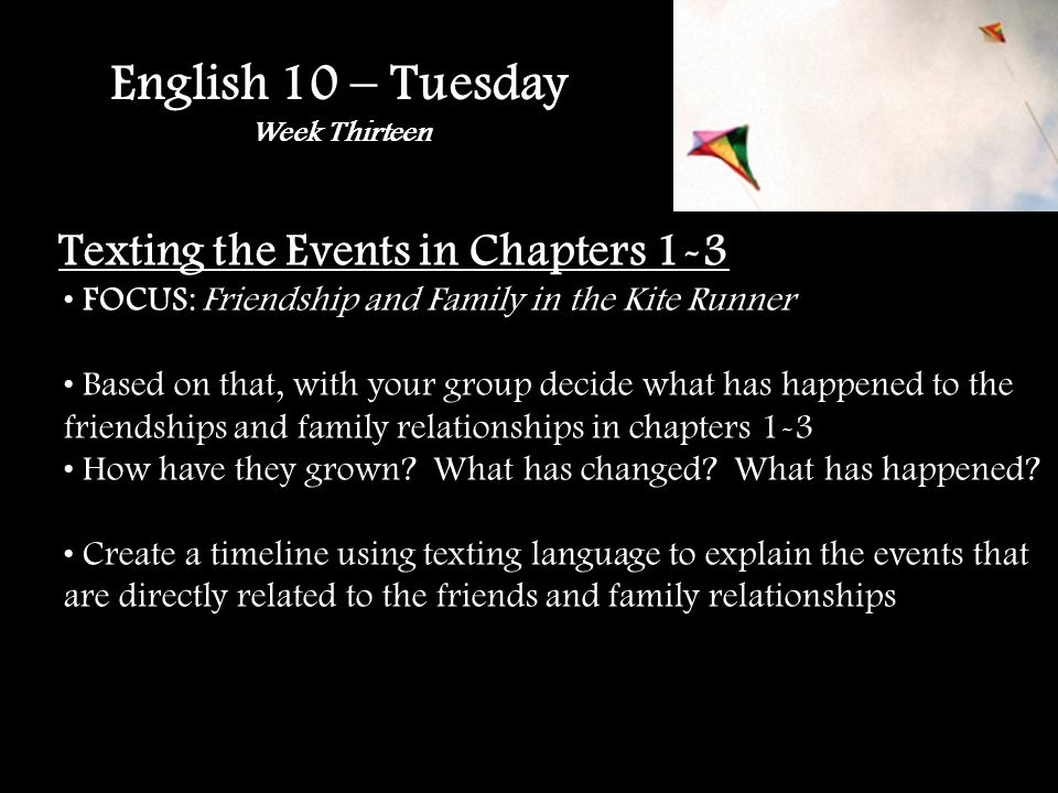 English 10 – Tuesday Week Thirteen Texting the Events in Chapters 1-3 FOCUS: Friendship and Family in the Kite Runner Based on that, with your group decide what has happened to the friendships and family relationships in chapters 1-3 How have they grown.