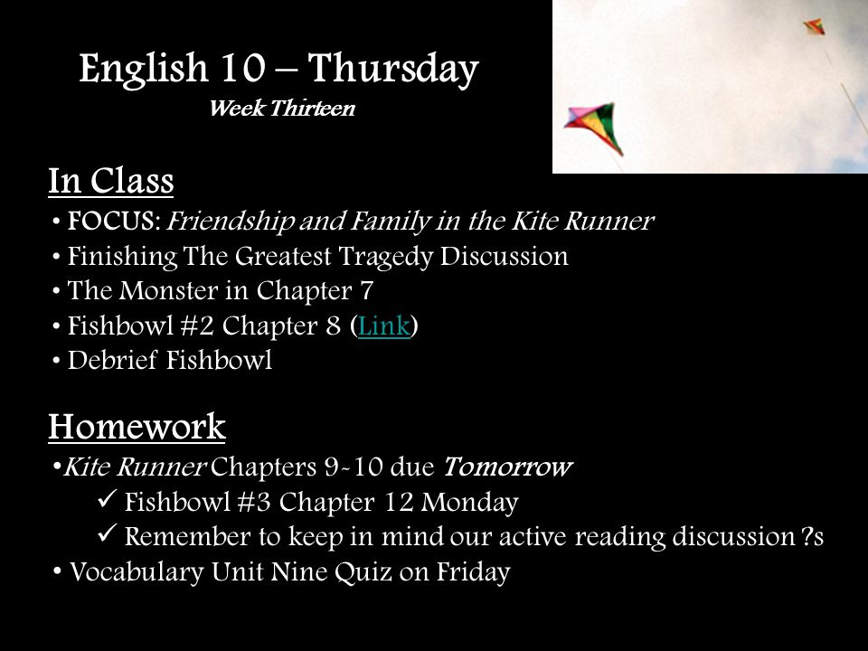 English 10 – Thursday Week Thirteen In Class FOCUS: Friendship and Family in the Kite Runner Finishing The Greatest Tragedy Discussion The Monster in Chapter 7 Fishbowl #2 Chapter 8 (Link)Link Debrief Fishbowl Homework Kite Runner Chapters 9-10 due Tomorrow Fishbowl #3 Chapter 12 Monday Remember to keep in mind our active reading discussion s Vocabulary Unit Nine Quiz on Friday