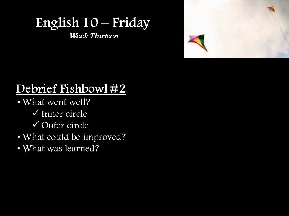 English 10 – Friday Week Thirteen Debrief Fishbowl #2 What went well.