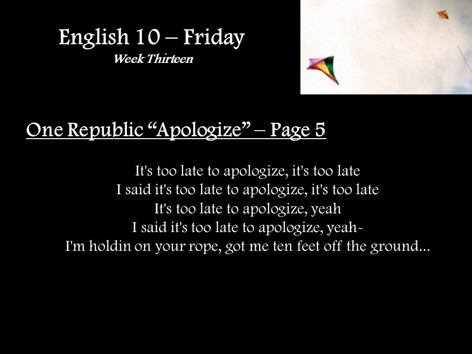 English 10 – Friday Week Thirteen One Republic Apologize – Page 5 It s too late to apologize, it s too late I said it s too late to apologize, it s too late It s too late to apologize, yeah I said it s too late to apologize, yeah- I m holdin on your rope, got me ten feet off the ground...