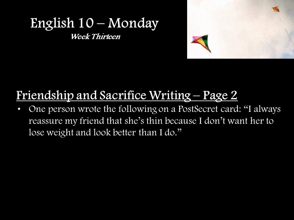 English 10 – Monday Week Thirteen Friendship and Sacrifice Writing – Page 2 One person wrote the following on a PostSecret card: I always reassure my friend that shes thin because I dont want her to lose weight and look better than I do.