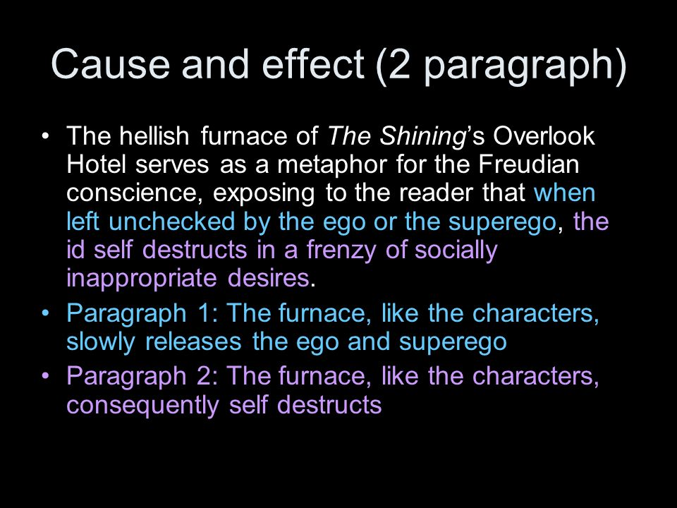 Cause and effect (2 paragraph) The hellish furnace of The Shinings Overlook Hotel serves as a metaphor for the Freudian conscience, exposing to the reader that when left unchecked by the ego or the superego, the id self destructs in a frenzy of socially inappropriate desires.