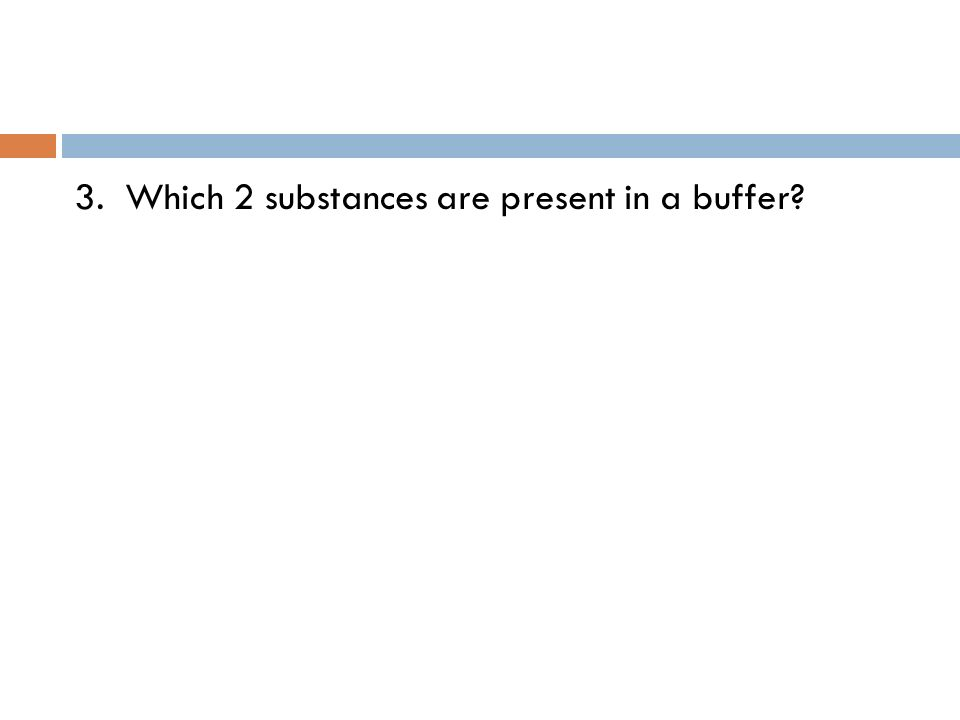 3. Which 2 substances are present in a buffer