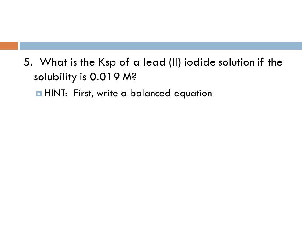 5. What is the Ksp of a lead (II) iodide solution if the solubility is 0.019 M.
