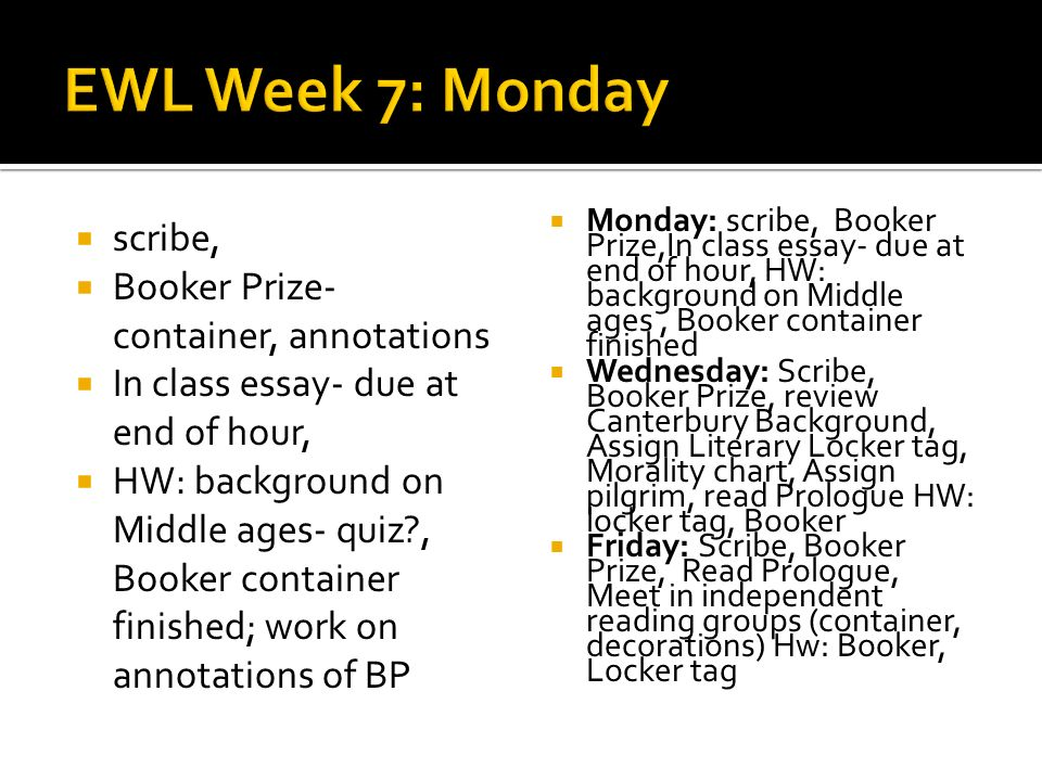 scribe, Booker Prize- container, annotations In class essay- due at end of hour, HW: background on Middle ages- quiz , Booker container finished; work on annotations of BP Monday: scribe, Booker Prize,In class essay- due at end of hour, HW: background on Middle ages, Booker container finished Wednesday: Scribe, Booker Prize, review Canterbury Background, Assign Literary Locker tag, Morality chart, Assign pilgrim, read Prologue HW: locker tag, Booker Friday: Scribe, Booker Prize, Read Prologue, Meet in independent reading groups (container, decorations) Hw: Booker, Locker tag