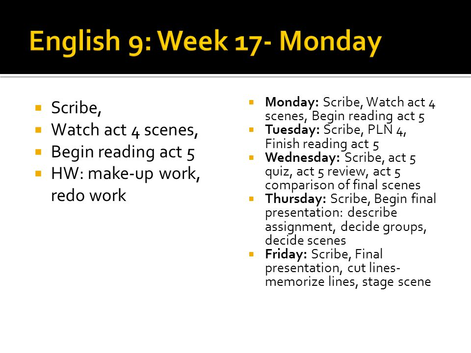 Scribe, Watch act 4 scenes, Begin reading act 5 HW: make-up work, redo work Monday: Scribe, Watch act 4 scenes, Begin reading act 5 Tuesday: Scribe, PLN 4, Finish reading act 5 Wednesday: Scribe, act 5 quiz, act 5 review, act 5 comparison of final scenes Thursday: Scribe, Begin final presentation: describe assignment, decide groups, decide scenes Friday: Scribe, Final presentation, cut lines- memorize lines, stage scene