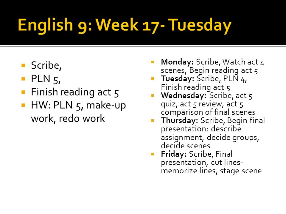 Scribe, PLN 5, Finish reading act 5 HW: PLN 5, make-up work, redo work Monday: Scribe, Watch act 4 scenes, Begin reading act 5 Tuesday: Scribe, PLN 4, Finish reading act 5 Wednesday: Scribe, act 5 quiz, act 5 review, act 5 comparison of final scenes Thursday: Scribe, Begin final presentation: describe assignment, decide groups, decide scenes Friday: Scribe, Final presentation, cut lines- memorize lines, stage scene