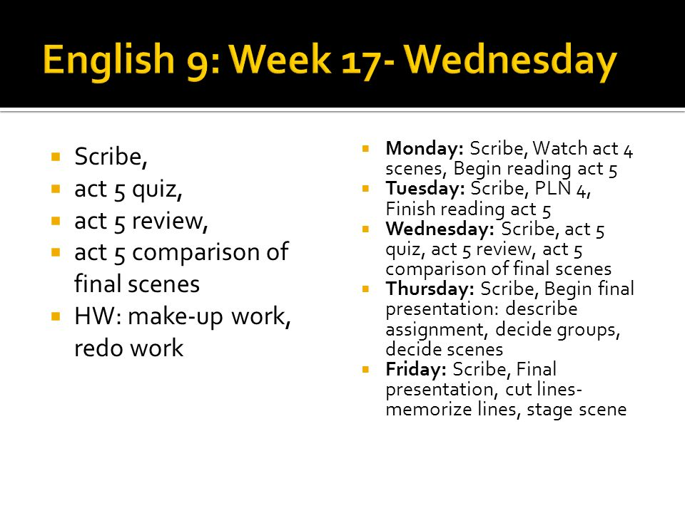 Scribe, act 5 quiz, act 5 review, act 5 comparison of final scenes HW: make-up work, redo work Monday: Scribe, Watch act 4 scenes, Begin reading act 5 Tuesday: Scribe, PLN 4, Finish reading act 5 Wednesday: Scribe, act 5 quiz, act 5 review, act 5 comparison of final scenes Thursday: Scribe, Begin final presentation: describe assignment, decide groups, decide scenes Friday: Scribe, Final presentation, cut lines- memorize lines, stage scene