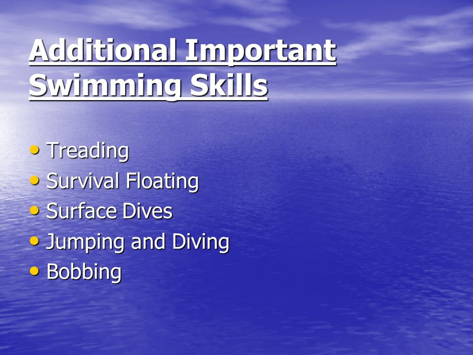 Additional Important Swimming Skills Treading Treading Survival Floating Survival Floating Surface Dives Surface Dives Jumping and Diving Jumping and Diving Bobbing Bobbing