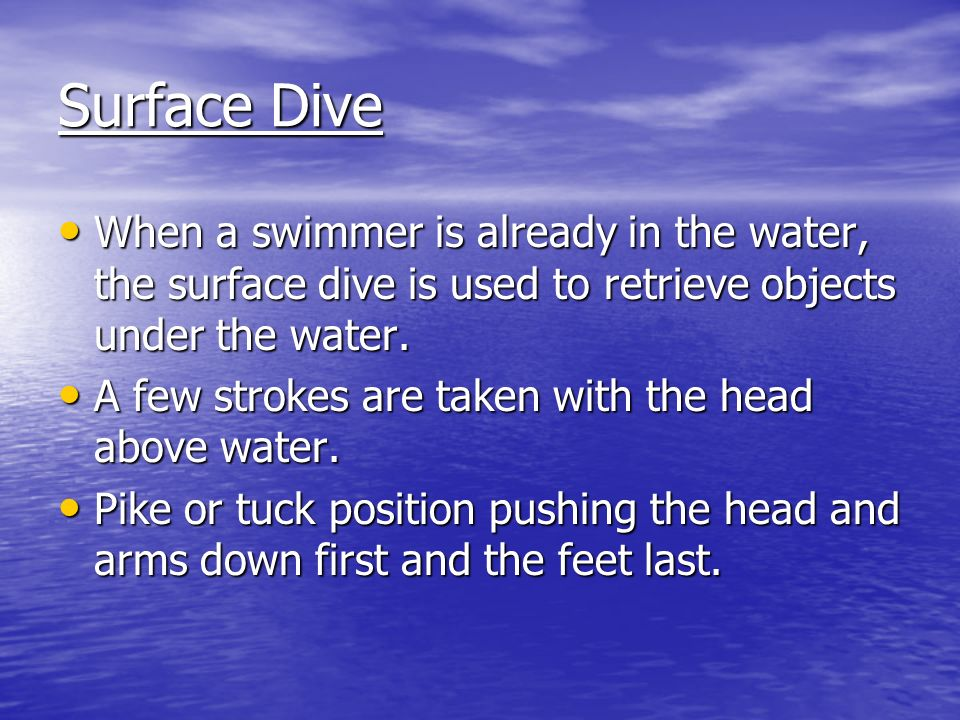 Surface Dive When a swimmer is already in the water, the surface dive is used to retrieve objects under the water.