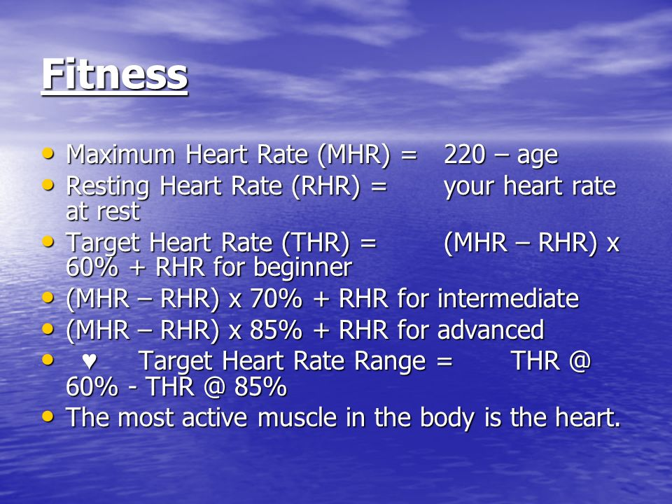 Fitness Maximum Heart Rate (MHR) =220 – age Maximum Heart Rate (MHR) =220 – age Resting Heart Rate (RHR) = your heart rate at rest Resting Heart Rate (RHR) = your heart rate at rest Target Heart Rate (THR) =(MHR – RHR) x 60% + RHR for beginner Target Heart Rate (THR) =(MHR – RHR) x 60% + RHR for beginner (MHR – RHR) x 70% + RHR for intermediate (MHR – RHR) x 70% + RHR for intermediate (MHR – RHR) x 85% + RHR for advanced (MHR – RHR) x 85% + RHR for advanced Target Heart Rate Range = THR @ 60% - THR @ 85% Target Heart Rate Range = THR @ 60% - THR @ 85% The most active muscle in the body is the heart.