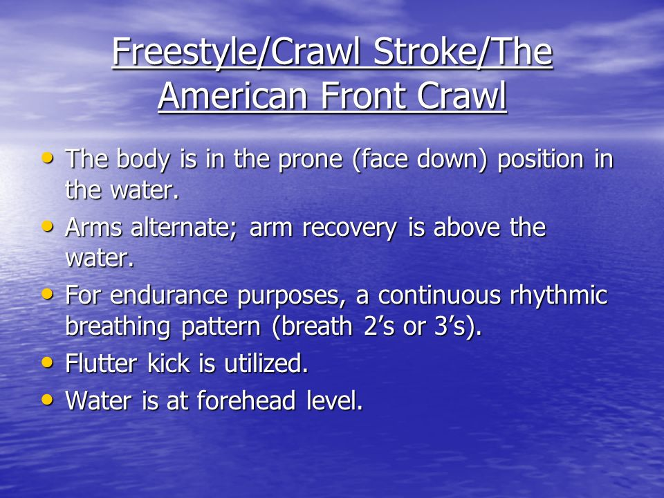 Freestyle/Crawl Stroke/The American Front Crawl The body is in the prone (face down) position in the water.