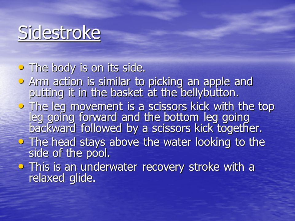 Sidestroke The body is on its side. The body is on its side.