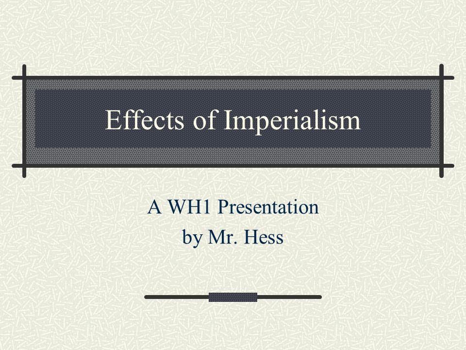 Effects of Imperialism A WH1 Presentation by Mr. Hess