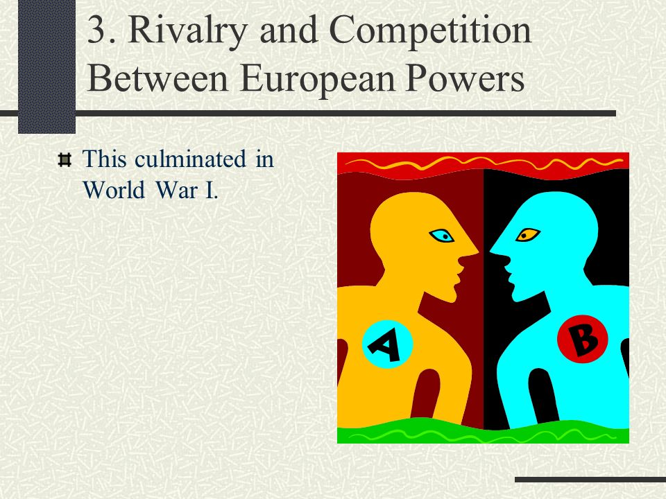3. Rivalry and Competition Between European Powers This culminated in World War I.