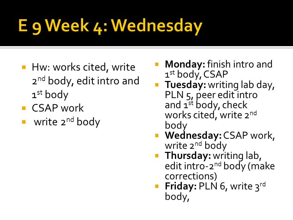 Hw: works cited, write 2 nd body, edit intro and 1 st body CSAP work write 2 nd body Monday: finish intro and 1 st body, CSAP Tuesday: writing lab day, PLN 5, peer edit intro and 1 st body, check works cited, write 2 nd body Wednesday: CSAP work, write 2 nd body Thursday: writing lab, edit intro-2 nd body (make corrections) Friday: PLN 6, write 3 rd body,