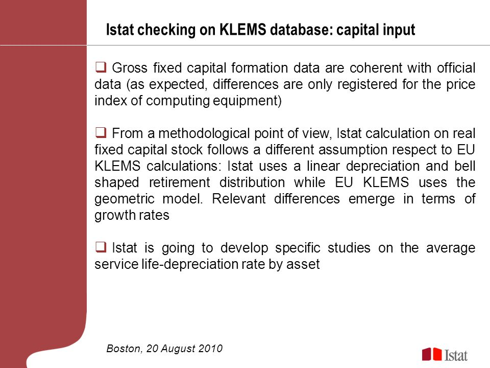 Istat checking on KLEMS database: capital input Boston, 20 August 2010 Gross fixed capital formation data are coherent with official data (as expected, differences are only registered for the price index of computing equipment) From a methodological point of view, Istat calculation on real fixed capital stock follows a different assumption respect to EU KLEMS calculations: Istat uses a linear depreciation and bell shaped retirement distribution while EU KLEMS uses the geometric model.