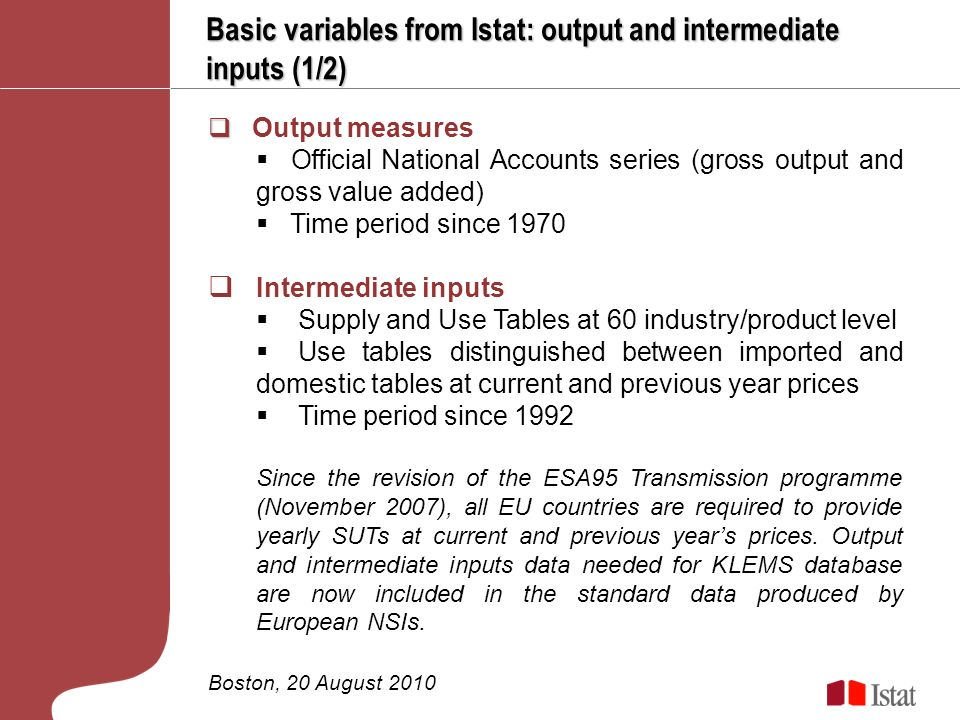 Basic variables from Istat: output and intermediate inputs (1/2) Boston, 20 August 2010 Output measures Official National Accounts series (gross output and gross value added) Time period since 1970 Intermediate inputs Supply and Use Tables at 60 industry/product level Use tables distinguished between imported and domestic tables at current and previous year prices Time period since 1992 Since the revision of the ESA95 Transmission programme (November 2007), all EU countries are required to provide yearly SUTs at current and previous years prices.
