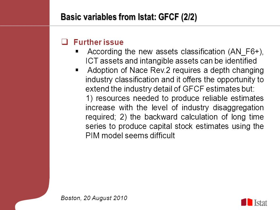 Basic variables from Istat: GFCF (2/2) Boston, 20 August 2010 Further issue According the new assets classification (AN_F6+), ICT assets and intangible assets can be identified Adoption of Nace Rev.2 requires a depth changing industry classification and it offers the opportunity to extend the industry detail of GFCF estimates but: 1) resources needed to produce reliable estimates increase with the level of industry disaggregation required; 2) the backward calculation of long time series to produce capital stock estimates using the PIM model seems difficult