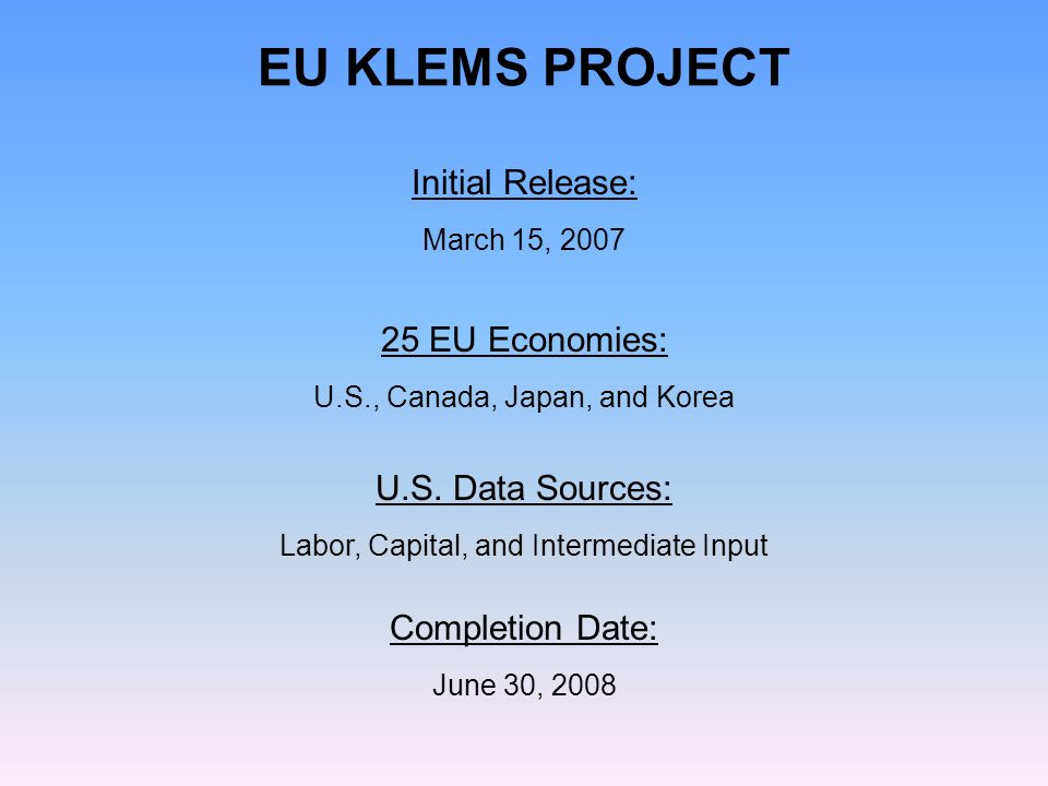 Initial Release: March 15, 2007 25 EU Economies: U.S., Canada, Japan, and Korea EU KLEMS PROJECT Completion Date: June 30, 2008 U.S.