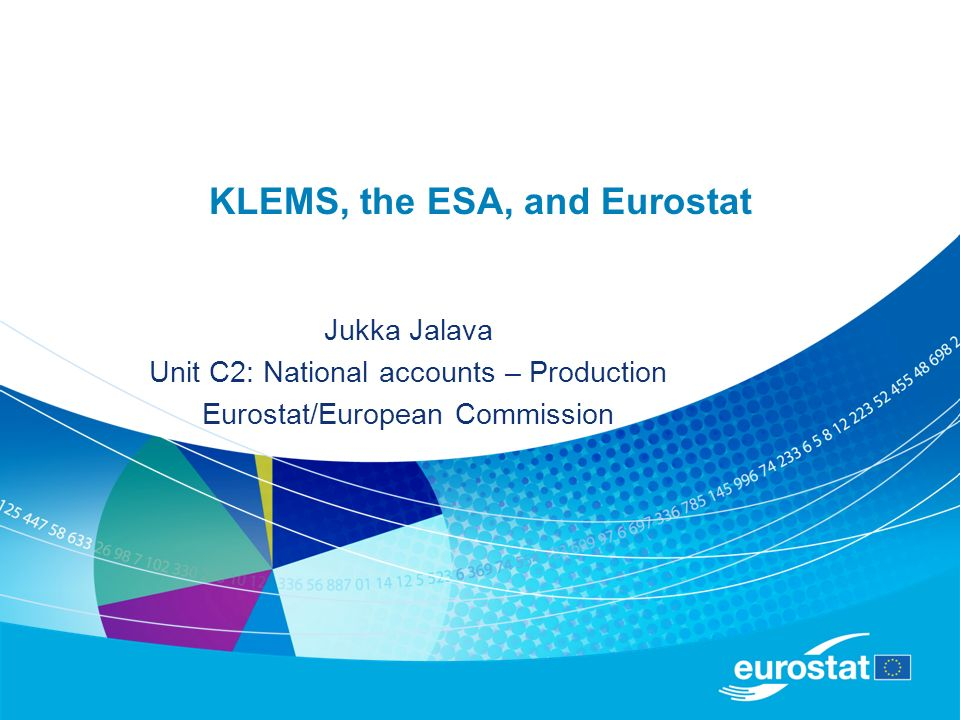 KLEMS, the ESA, and Eurostat Jukka Jalava Unit C2: National accounts – Production Eurostat/European Commission