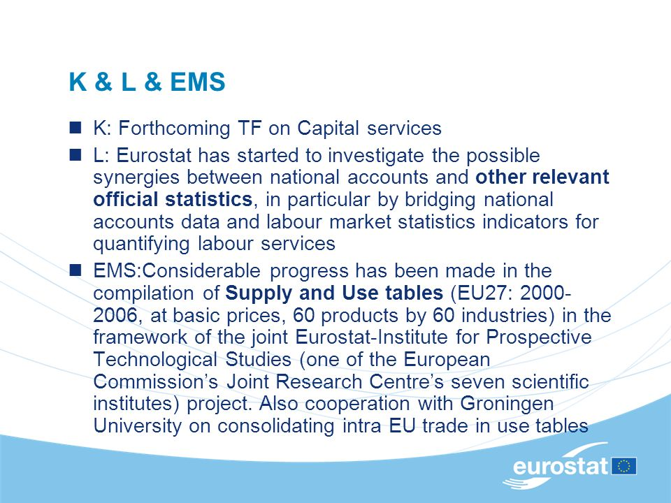 K & L & EMS K: Forthcoming TF on Capital services L: Eurostat has started to investigate the possible synergies between national accounts and other relevant official statistics, in particular by bridging national accounts data and labour market statistics indicators for quantifying labour services EMS:Considerable progress has been made in the compilation of Supply and Use tables (EU27: 2000- 2006, at basic prices, 60 products by 60 industries) in the framework of the joint Eurostat-Institute for Prospective Technological Studies (one of the European Commissions Joint Research Centres seven scientific institutes) project.