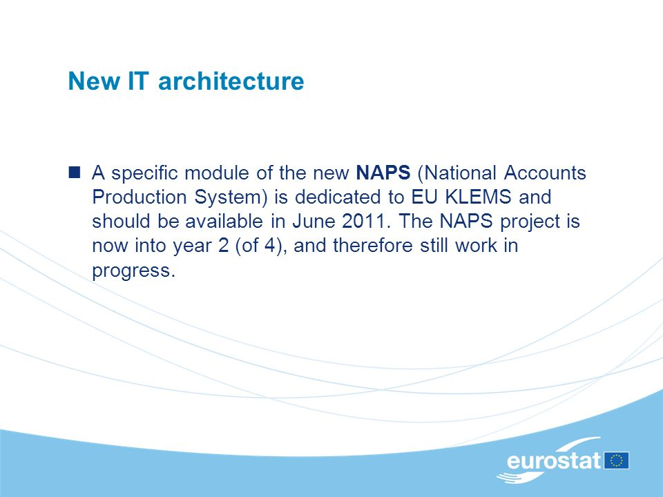 New IT architecture A specific module of the new NAPS (National Accounts Production System) is dedicated to EU KLEMS and should be available in June 2011.