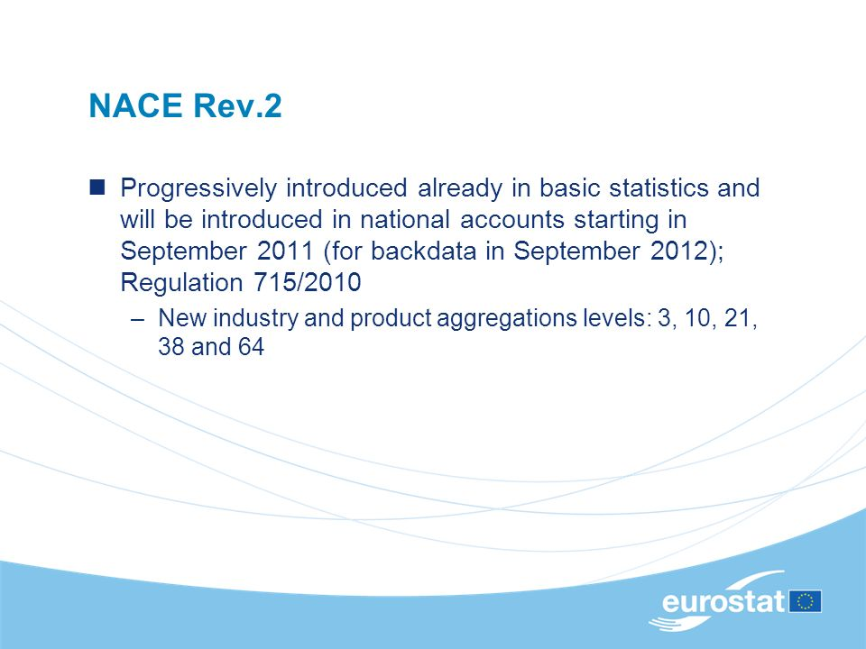 NACE Rev.2 Progressively introduced already in basic statistics and will be introduced in national accounts starting in September 2011 (for backdata in September 2012); Regulation 715/2010 –New industry and product aggregations levels: 3, 10, 21, 38 and 64