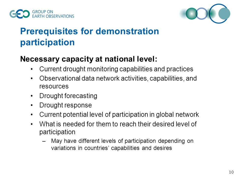 Prerequisites for demonstration participation Necessary capacity at national level: Current drought monitoring capabilities and practices Observational data network activities, capabilities, and resources Drought forecasting Drought response Current potential level of participation in global network What is needed for them to reach their desired level of participation –May have different levels of participation depending on variations in countries capabilities and desires 10