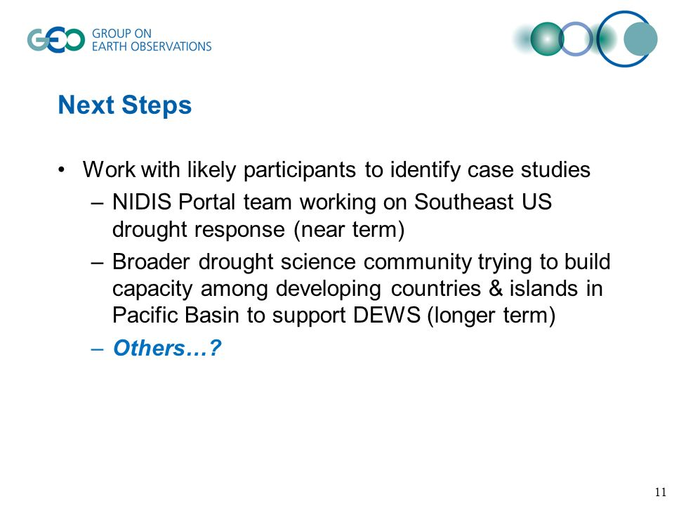 Next Steps Work with likely participants to identify case studies –NIDIS Portal team working on Southeast US drought response (near term) –Broader drought science community trying to build capacity among developing countries & islands in Pacific Basin to support DEWS (longer term) –Others….
