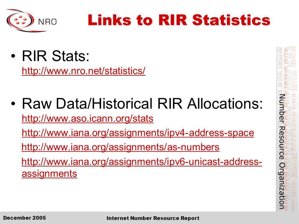 December 2005 Internet Number Resource Report Links to RIR Statistics RIR Stats: http://www.nro.net/statistics/ http://www.nro.net/statistics/ Raw Data/Historical RIR Allocations: http://www.aso.icann.org/stats http://www.aso.icann.org/stats http://www.iana.org/assignments/ipv4-address-space http://www.iana.org/assignments/as-numbers http://www.iana.org/assignments/ipv6-unicast-address- assignmentshttp://www.iana.org/assignments/ipv6-unicast-address- assignments