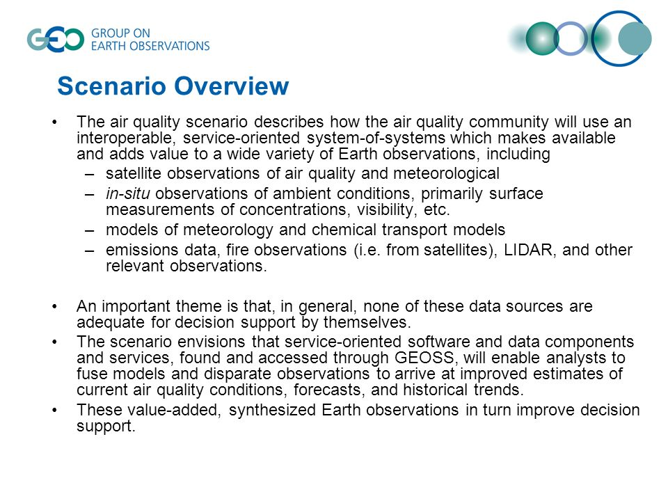 Scenario Overview The air quality scenario describes how the air quality community will use an interoperable, service-oriented system-of-systems which makes available and adds value to a wide variety of Earth observations, including –satellite observations of air quality and meteorological –in-situ observations of ambient conditions, primarily surface measurements of concentrations, visibility, etc.