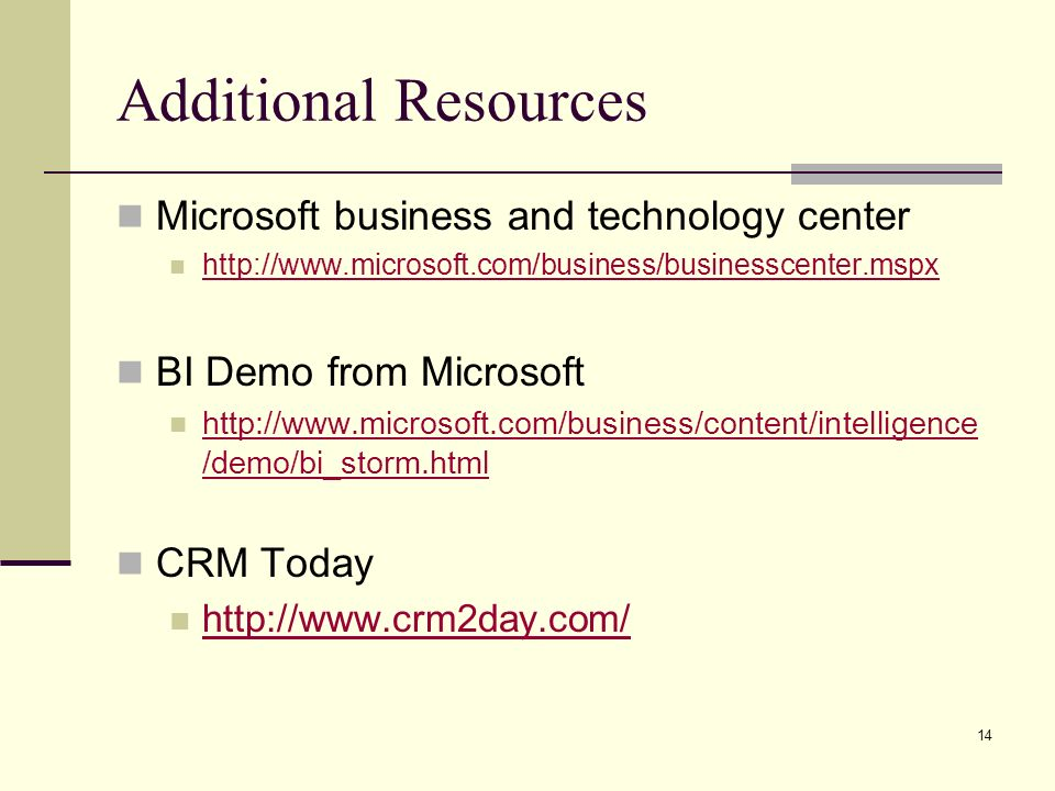 14 Additional Resources Microsoft business and technology center   BI Demo from Microsoft   /demo/bi_storm.html   /demo/bi_storm.html CRM Today