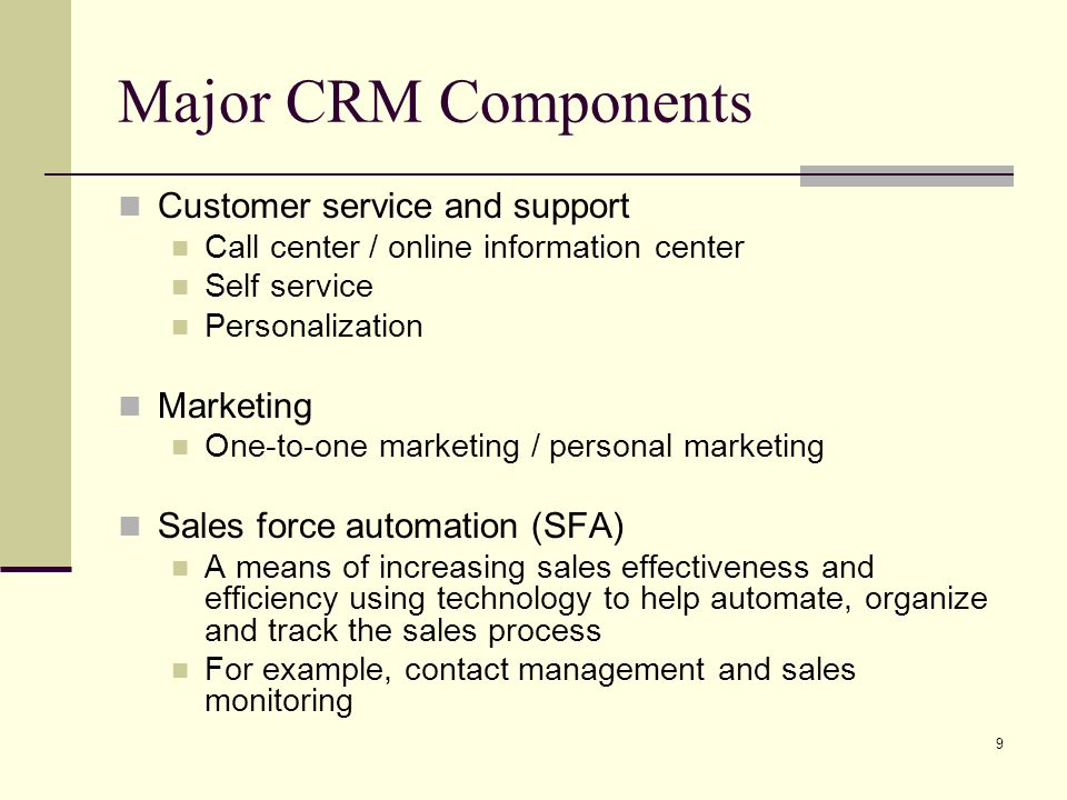 9 Major CRM Components Customer service and support Call center / online information center Self service Personalization Marketing One-to-one marketing / personal marketing Sales force automation (SFA) A means of increasing sales effectiveness and efficiency using technology to help automate, organize and track the sales process For example, contact management and sales monitoring