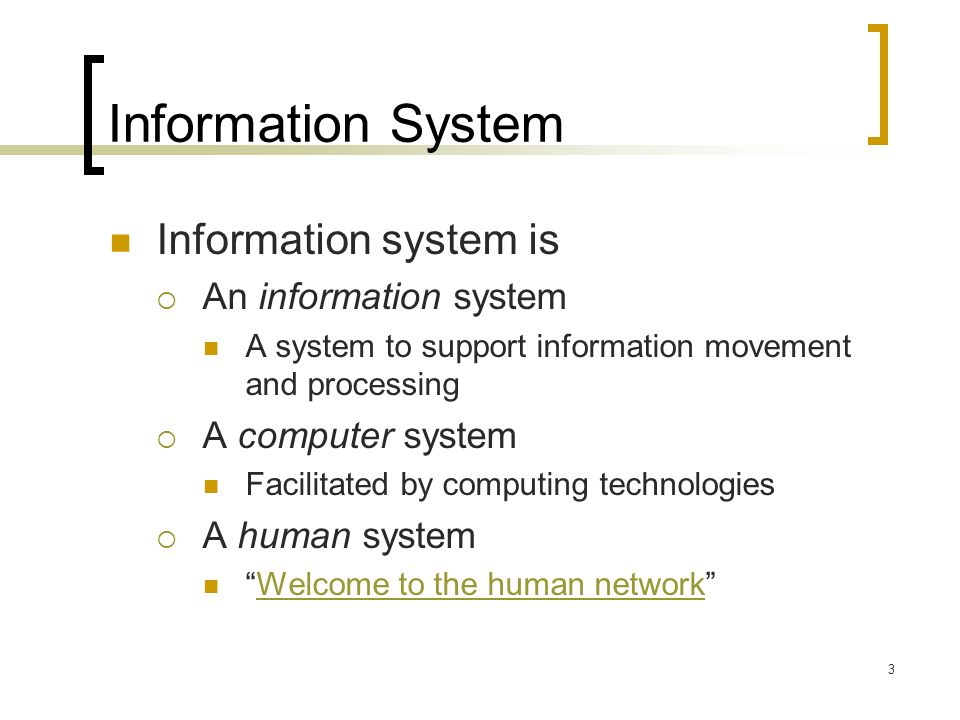 3 Information System Information system is An information system A system to support information movement and processing A computer system Facilitated by computing technologies A human system Welcome to the human network