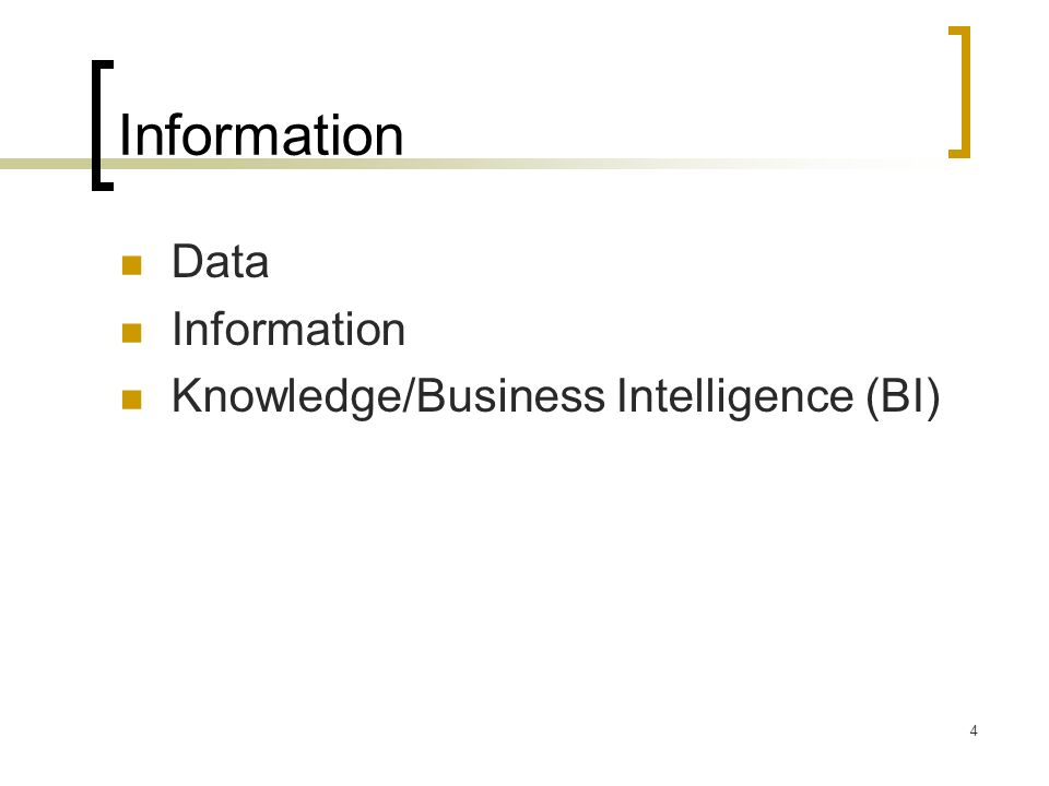 4 Information Data Information Knowledge/Business Intelligence (BI)