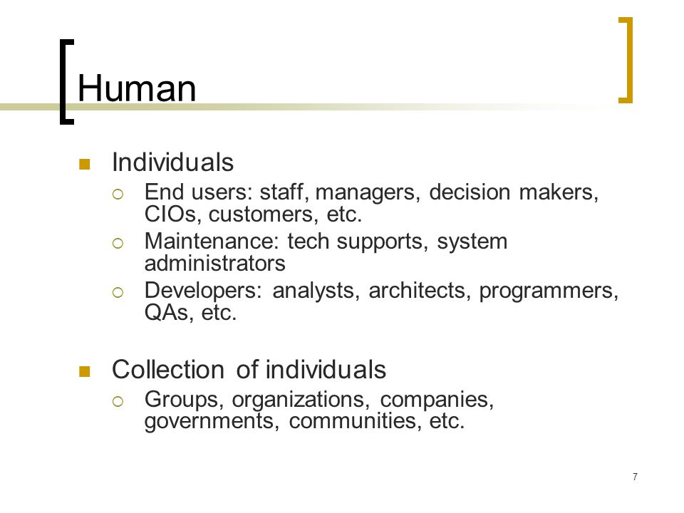 7 Human Individuals End users: staff, managers, decision makers, CIOs, customers, etc.