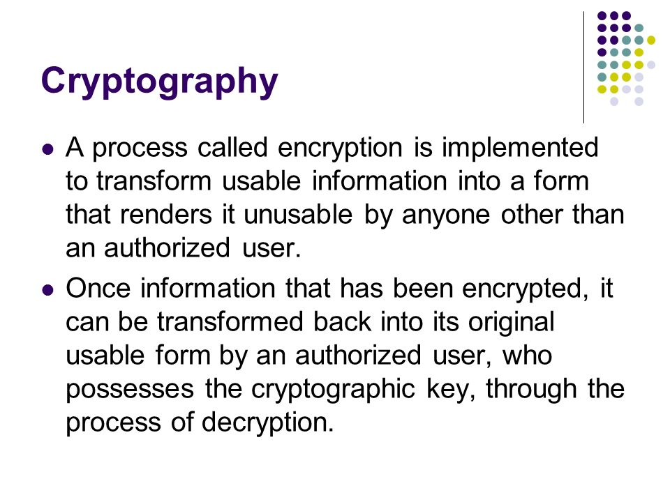 Cryptography A process called encryption is implemented to transform usable information into a form that renders it unusable by anyone other than an authorized user.