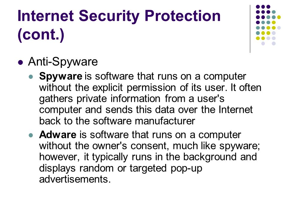 Internet Security Protection (cont.) Anti-Spyware Spyware is software that runs on a computer without the explicit permission of its user.