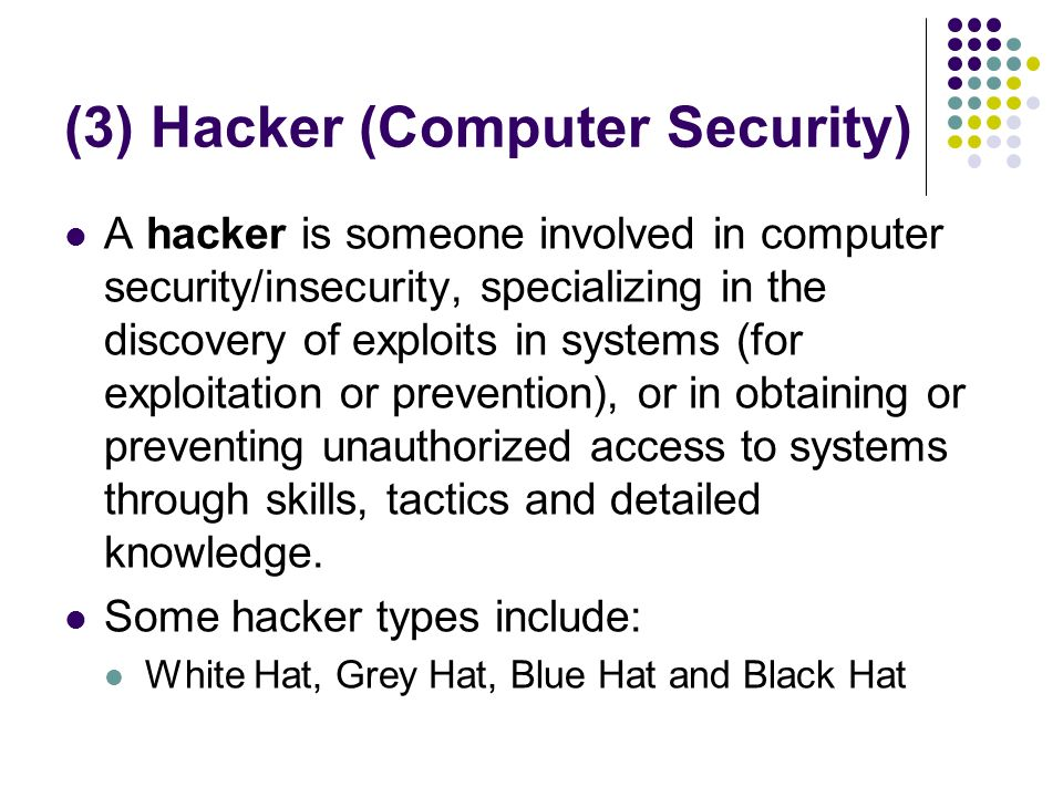 (3) Hacker (Computer Security) A hacker is someone involved in computer security/insecurity, specializing in the discovery of exploits in systems (for exploitation or prevention), or in obtaining or preventing unauthorized access to systems through skills, tactics and detailed knowledge.