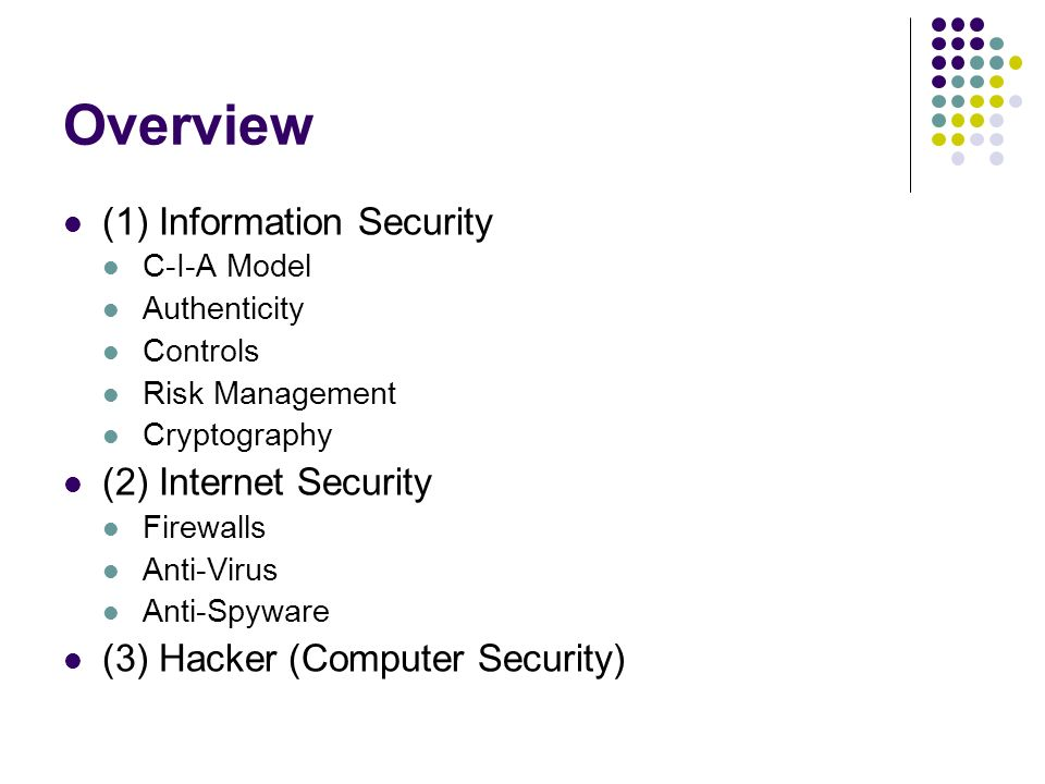 Overview (1) Information Security C-I-A Model Authenticity Controls Risk Management Cryptography (2) Internet Security Firewalls Anti-Virus Anti-Spyware (3) Hacker (Computer Security)