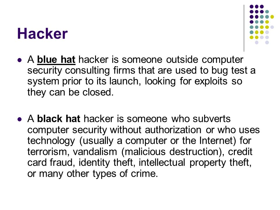 Hacker A blue hat hacker is someone outside computer security consulting firms that are used to bug test a system prior to its launch, looking for exploits so they can be closed.