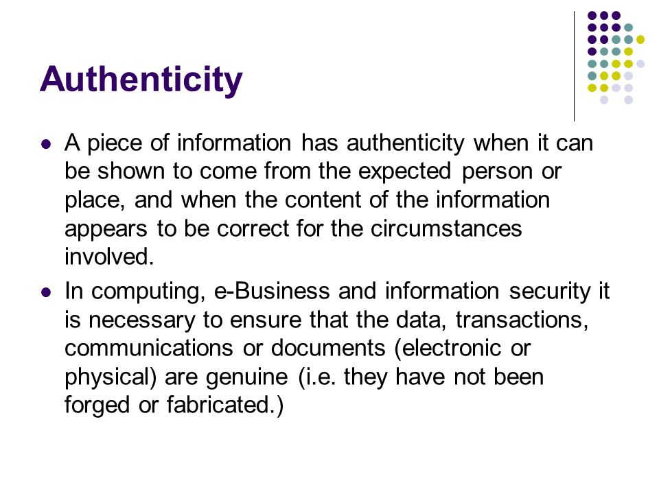 Authenticity A piece of information has authenticity when it can be shown to come from the expected person or place, and when the content of the information appears to be correct for the circumstances involved.