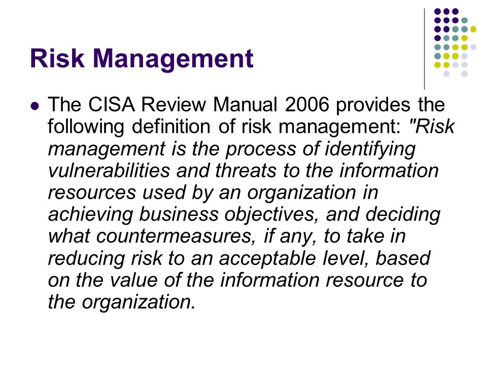 Risk Management The CISA Review Manual 2006 provides the following definition of risk management: Risk management is the process of identifying vulnerabilities and threats to the information resources used by an organization in achieving business objectives, and deciding what countermeasures, if any, to take in reducing risk to an acceptable level, based on the value of the information resource to the organization.